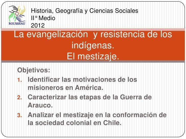 Historia, Geografía y Ciencias Sociales    II° Medio    2012La evangelización y resistencia de los             indígenas. ...