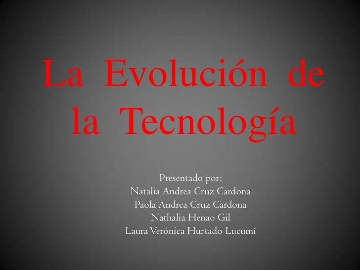 La Evolución de la Tecnología            Presentado por:     Natalia Andrea Cruz Cardona      Paola Andrea Cruz Cardona   ...