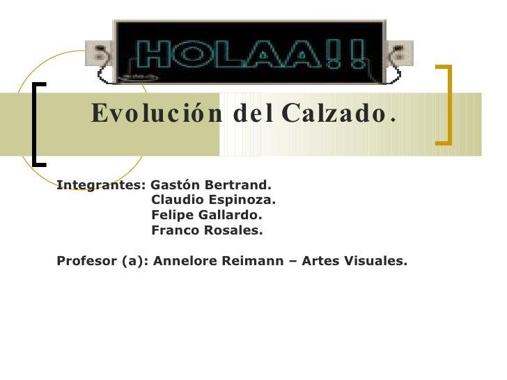 Evolución del Calzado. Integrantes: Gastón Bertrand. Claudio Espinoza. Felipe Gallardo. Franco Rosales. Profesor (a): Anne...