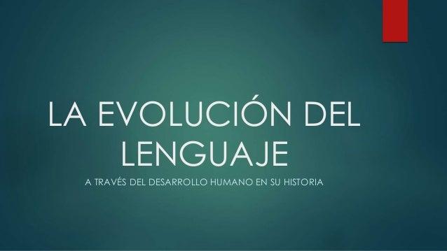 LA EVOLUCIÓN DEL LENGUAJE A TRAVÉS DEL DESARROLLO HUMANO EN SU HISTORIA
