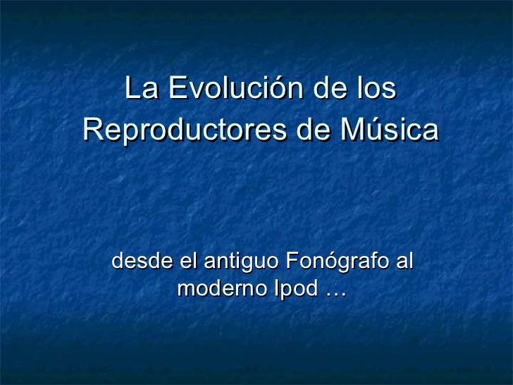 La Evolución de los Reproductores de Música desde el antiguo Fonógrafo al moderno Ipod …