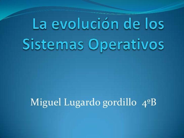 La evolución de los Sistemas Operativos<br />Miguel Lugardo gordillo  4ºB<br />