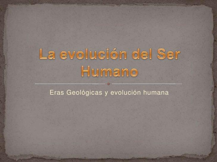 Eras Geológicas y evolución humana<br />La evolución del Ser Humano<br />