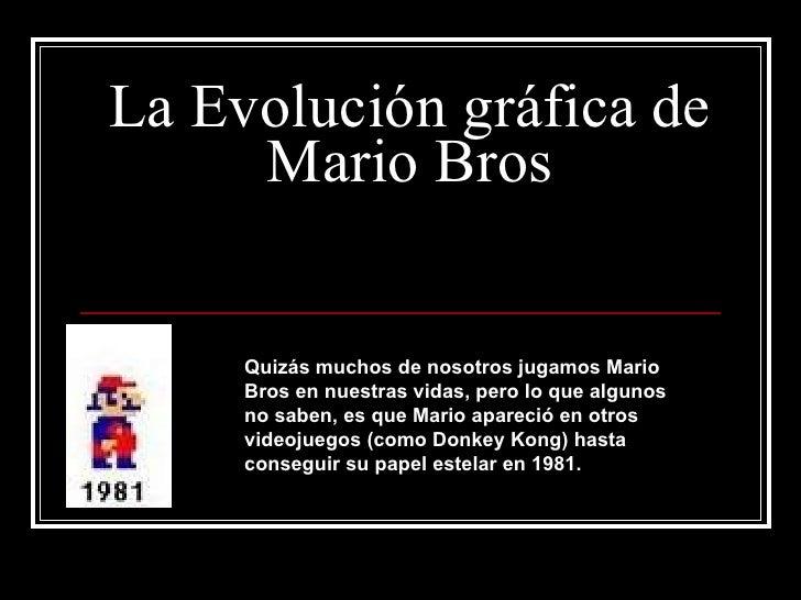 La Evolución gráfica de Mario Bros Quizás muchos de nosotros jugamos Mario Bros en nuestras vidas, pero lo que algunos no ...