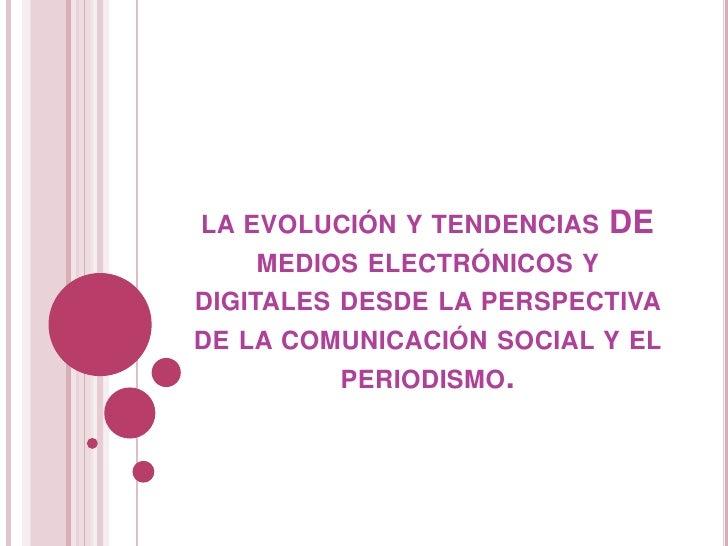 la evolución y tendencias DE medios electrónicos y digitales desde la perspectiva de la comunicación social y el periodism...