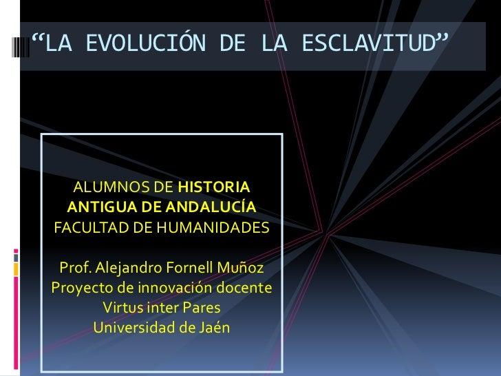"""""""LA EVOLUCIÓN DE LA ESCLAVITUD""""<br />ALUMNOS DE HISTORIA ANTIGUA DE ANDALUCÍA<br />FACULTAD DE HUMANIDADES<br />Prof. Alej..."""
