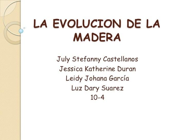 LA EVOLUCION DE LA MADERA<br />July Stefanny Castellanos<br />Jessica Katherine Duran<br />Leidy Johana García<br />Luz Da...