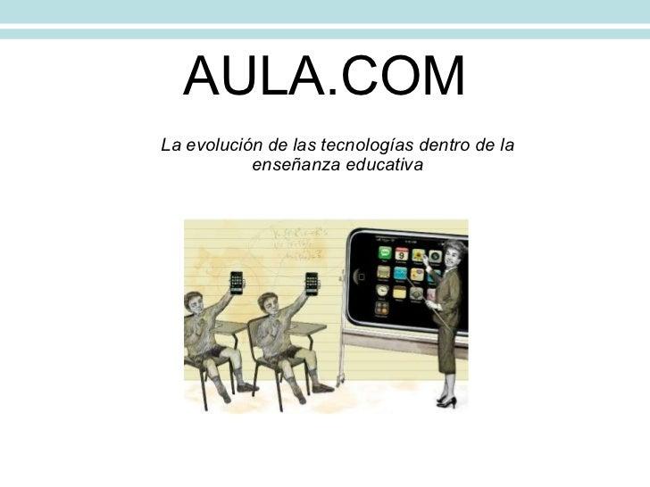 AULA.COM La evolución de las tecnologías dentro de la enseñanza educativa