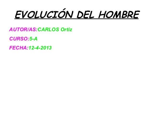 EVOLUCIÓN DEL HOMBREAUTOR/AS:CARLOS OrtizCURSO:5-AFECHA:12-4-2013