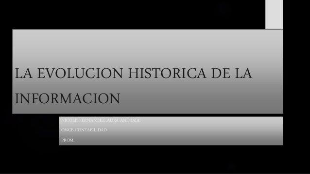 LA EVOLUCION HISTORICA DE LA INFORMACION NICOLE HERNANDEZ ,AURA ANDRADE ONCE-CONTABILIDAD PROM.