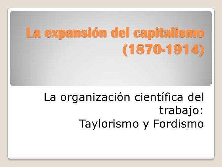 La expansión del capitalismo(1870-1914)<br />La organización científica del trabajo:<br />Taylorismo y Fordismo<br />