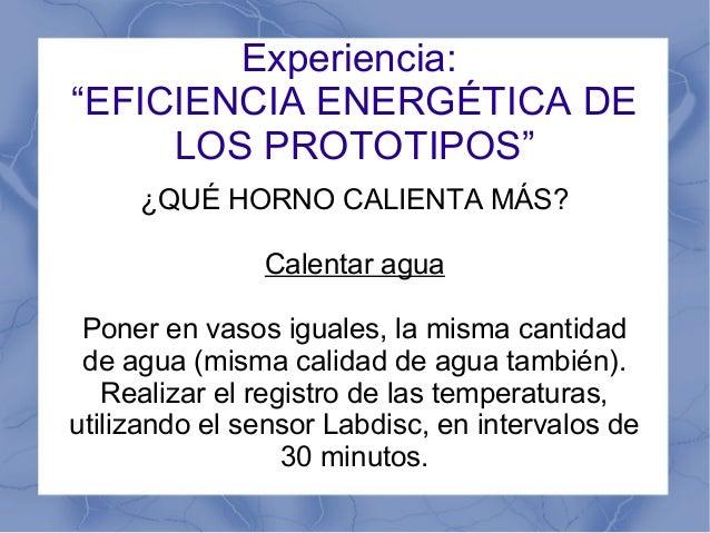 """Experiencia: """"EFICIENCIA ENERGÉTICA DE LOS PROTOTIPOS"""" ¿QUÉ HORNO CALIENTA MÁS? Calentar agua Poner en vasos iguales, la m..."""
