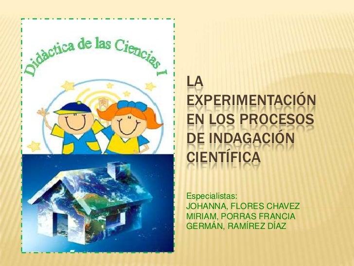 LA EXPERIMENTACIÓN EN LOS PROCESOS DE INDAGACIÓN CIENTÍFICA<br />Especialistas:<br />JOHANNA, FLORES CHAVEZ<br />MIRIAM, P...