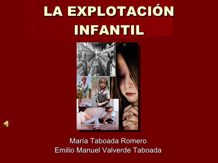 LA EXPLOTACIÓN INFANTIL <ul><li>María Taboada Romero </li></ul><ul><li>Emilio Manuel Valverde Taboada </li></ul>