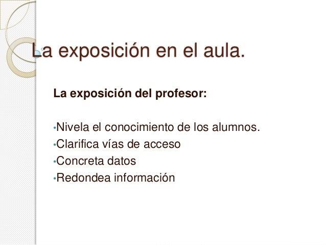 La exposición en el aula.La exposición del profesor:•Nivela el conocimiento de los alumnos.•Clarifica vías de acceso•Concr...