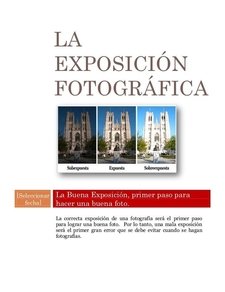 LA               EXPOSICIÓ N               FOTOGRÁ FICA[Seleccionar   La Buena Exposición, primer paso para   fecha]      ...