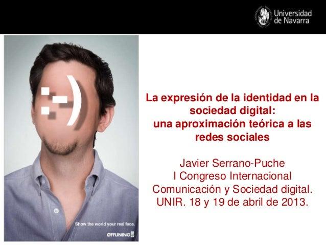 I. La expresión de la identidad en la sociedaddigital: una aproximación teórica a lasredes socialesJavier Serrano-PucheI C...
