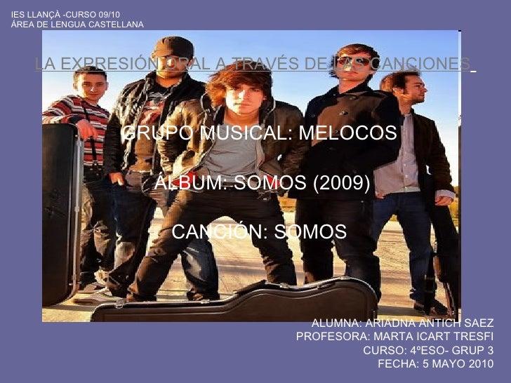 LA EXPRESIÓN ORAL A TRAVÉS DE LAS CANCIONES   GRUPO MUSICAL: MELOCOS  ÁLBUM : SOMOS (2009) CANCIÓN: SOMOS   ALUMNA: ARIADN...