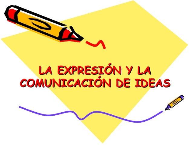 LA EXPRESIÓN Y LALA EXPRESIÓN Y LA COMUNICACIÓN DE IDEASCOMUNICACIÓN DE IDEAS