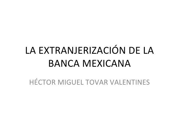 LA EXTRANJERIZACIÓN DE LA     BANCA MEXICANAHÉCTOR MIGUEL TOVAR VALENTINES