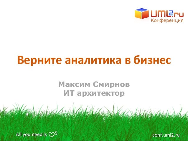 All you need isAll you need is conf.uml2.ruconf.uml2.ru55 Верните аналитика в бизнес Максим Смирнов ИТ архитектор