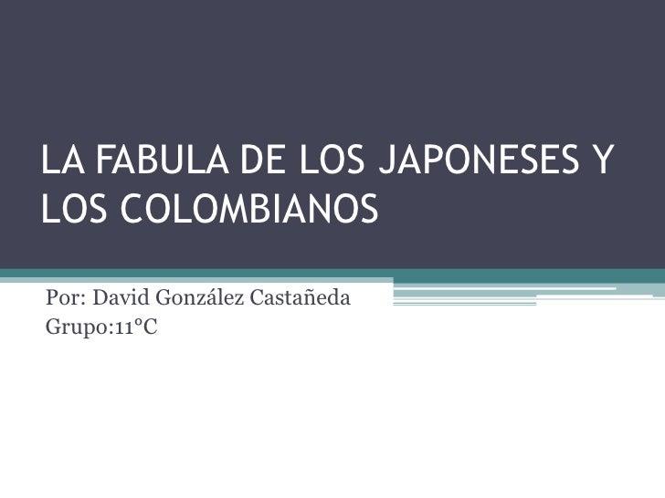 LA FABULA DE LOS JAPONESES YLOS COLOMBIANOSPor: David González CastañedaGrupo:11°C