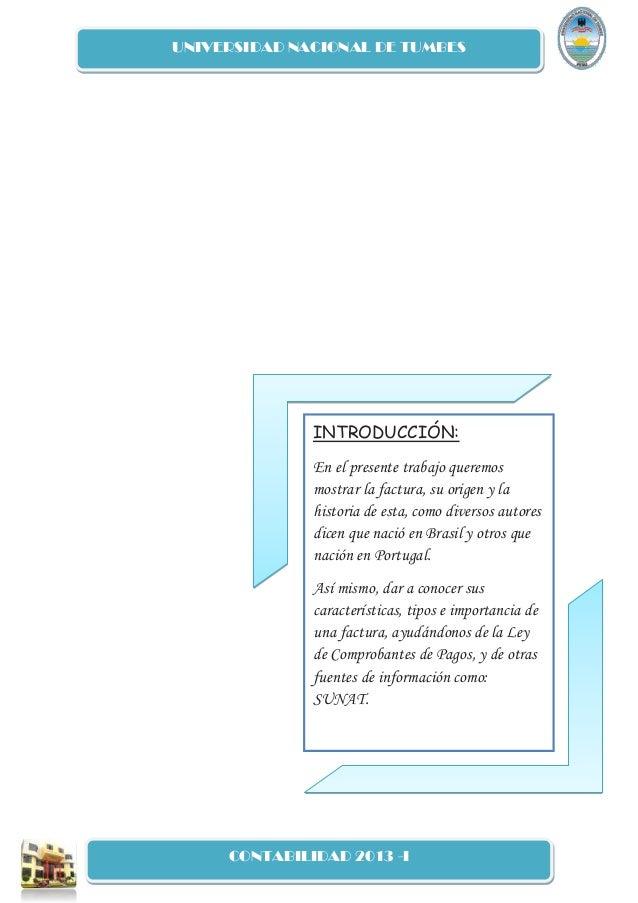 UNIVERSIDAD NACIONAL DE TUMBES CONTABILIDAD 2013 -I INTRODUCCIÓN: En el presente trabajo queremos mostrar la factura, su o...