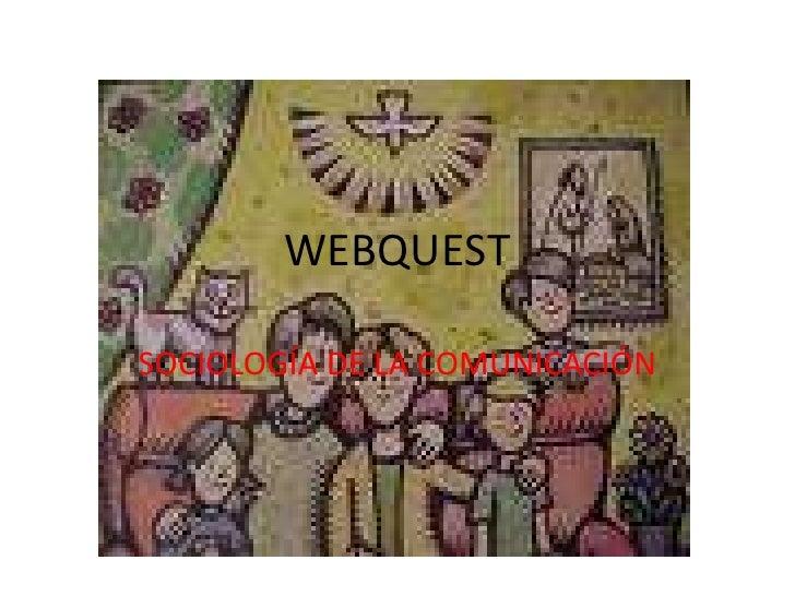 WEBQUEST<br />SOCIOLOGÍA DE LA COMUNICACIÓN<br />