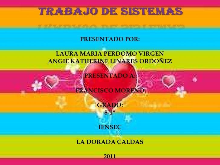 TRABAJO DE SISTEMAS<br />PRESENTADO POR:<br />LAURA MARIA PERDOMO VIRGEN<br />ANGIE KATHERINE LINARES ORDOÑEZ<br />PRESENT...