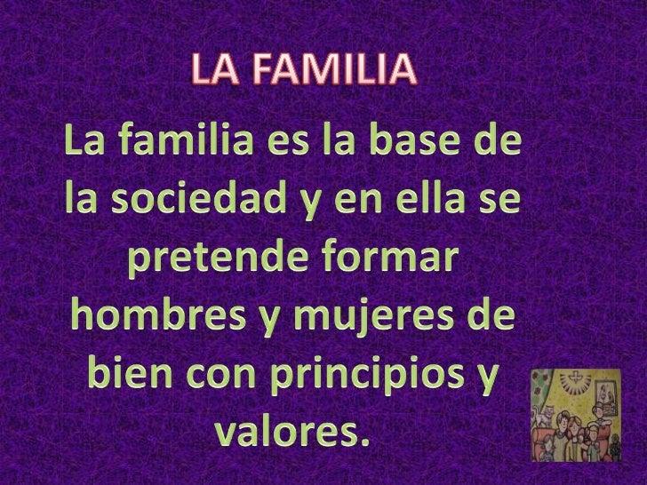 LA FAMILIA <br />La familia es la base de la sociedad y en ella se pretende formar hombres y mujeres de bien con principio...