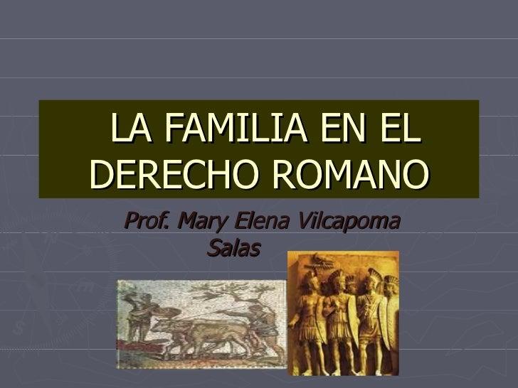 LA FAMILIA EN EL DERECHO ROMANO Prof. Mary Elena Vilcapoma Salas