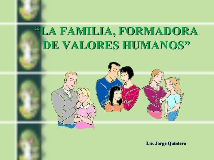 """LA FAMILIA, FORMADORA DE VALORES HUMANOS""              Lic. Jorge Quintero"
