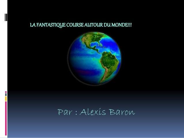 LA FANTASTIQUECOURSEAUTOURDU MONDE!!! Par : Alexis Baron