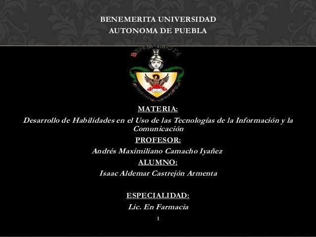 BENEMERITA UNIVERSIDAD AUTONOMA DE PUEBLA  MATERIA:  Desarrollo de Habilidades en el Uso de las Tecnologías de la Informac...