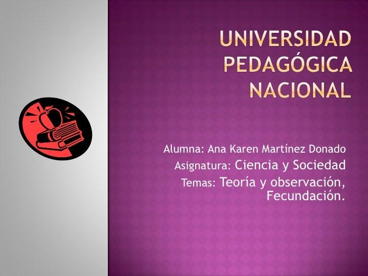 Alumna: Ana Karen Martínez Donado Asignatura:  Ciencia y Sociedad Temas:  Teoría y observación, Fecundación.