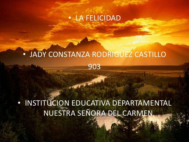 • LA FELICIDAD • JADY CONSTANZA RODRIGUEZ CASTILLO                 903• INSTITUCION EDUCATIVA DEPARTAMENTAL       NUESTRA ...