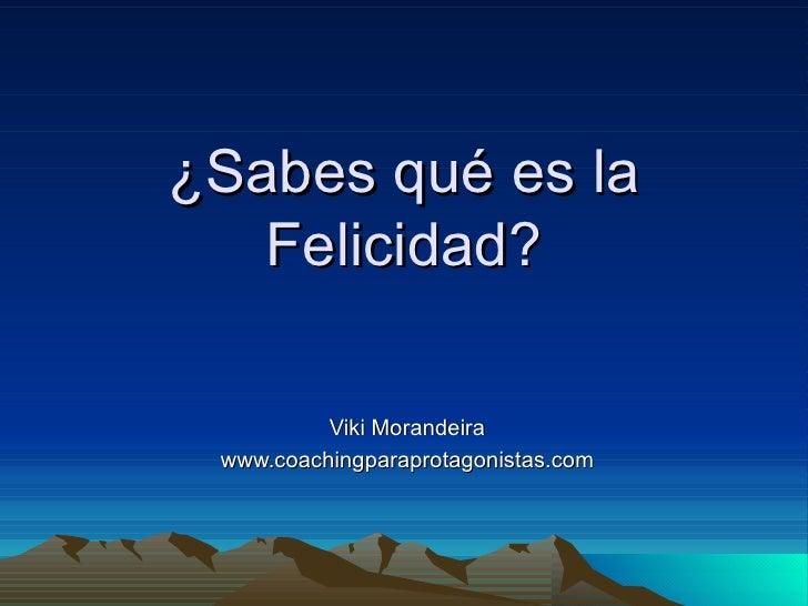¿Sabes qué es la   Felicidad?          Viki Morandeira www.coachingparaprotagonistas.com