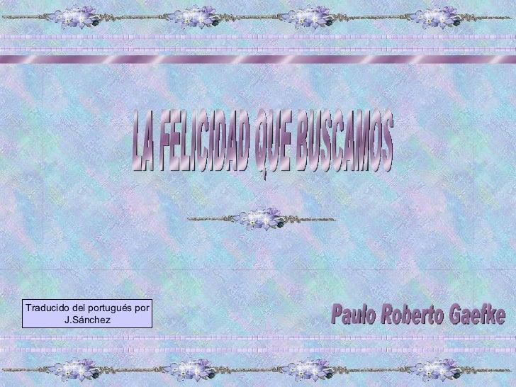 LA FELICIDAD QUE BUSCAMOS Paulo Roberto Gaefke Traducido del portugués por J.Sánchez