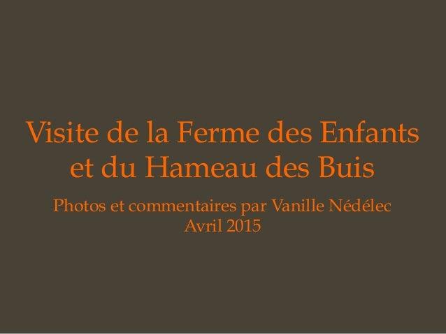 Visite de la Ferme des Enfants et du Hameau des Buis Photos et commentaires par Vanille Nédélec Avril 2015