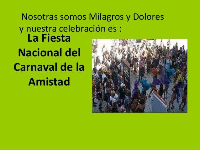 Nosotras somos Milagros y Dolores y nuestra celebración es :  La Fiesta Nacional del Carnaval de la Amistad