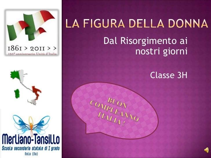 La figura della donna       <br />Dal Risorgimento ai nostri giorni<br />Classe 3H<br />BUON <br />COMPLEANNO<br />ITALIA ...