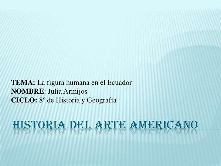 TEMA: La figura humana en el Ecuador<br />NOMBRE: Julia Armijos<br />CICLO: 8º de Historia y Geografía <br />HISTORIA DEL ...