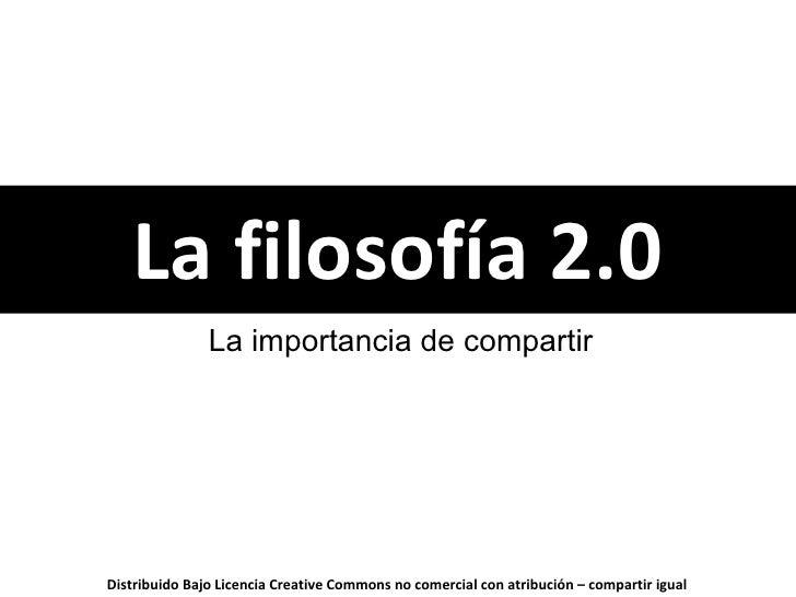 La filosofía 2.0 La importancia de compartir Distribuido Bajo Licencia  Creative Commons Reconocimiento - No comercial - C...