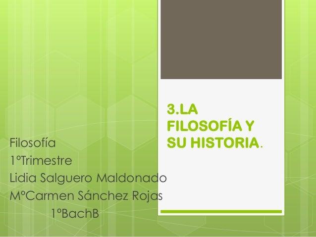 3.LA FILOSOFÍA Y SU HISTORIA.  Filosofía 1ºTrimestre Lidia Salguero Maldonado MºCarmen Sánchez Rojas 1ºBachB