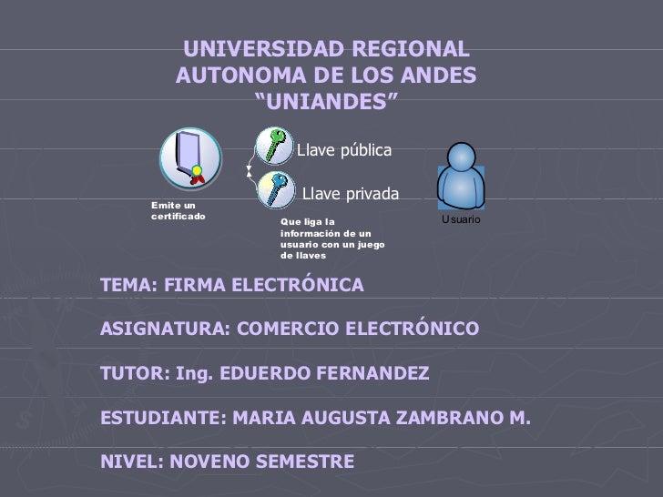 TEMA: FIRMA ELECTRÓNICA  ASIGNATURA: COMERCIO ELECTRÓNICO  TUTOR: Ing. EDUERDO FERNANDEZ  ESTUDIANTE: MARIA AUGUSTA ZAM...