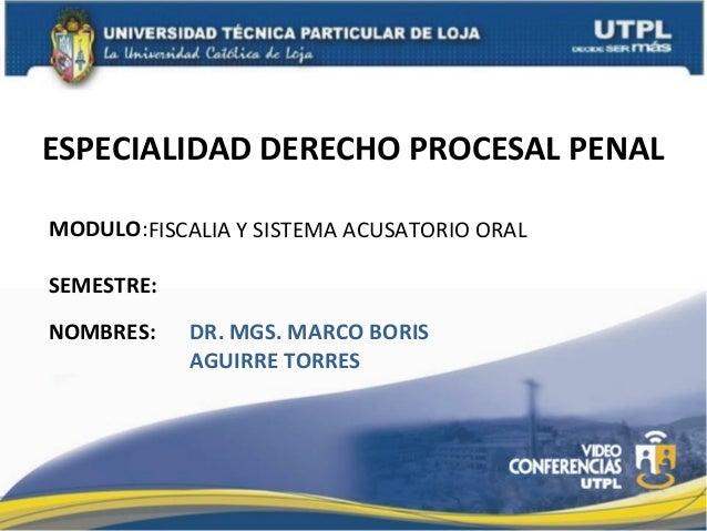 ESPECIALIDAD DERECHO PROCESAL PENAL MODULO:FISCALIA Y SISTEMA ACUSATORIO ORAL SEMESTRE: NOMBRES:  DR. MGS. MARCO BORIS AGU...