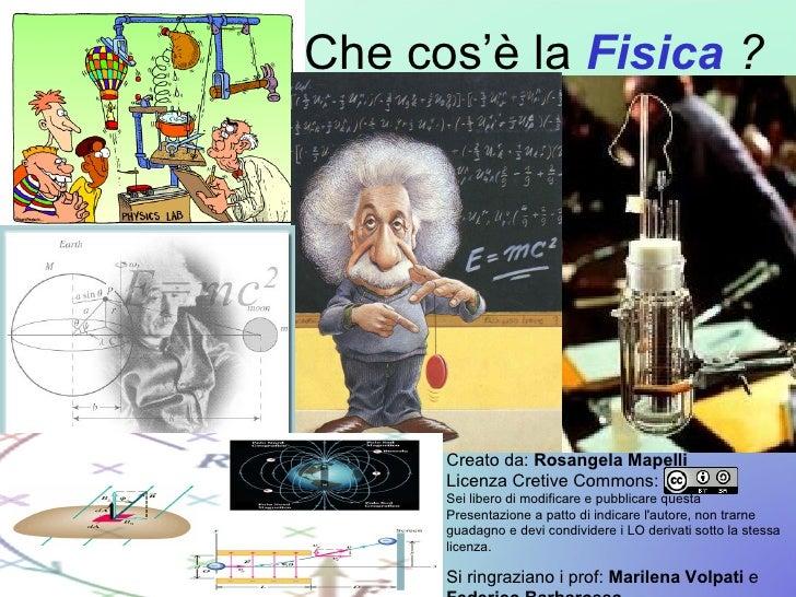 Che cos'è la  Fisica  ? Creato da:  Rosangela Mapelli Licenza Cretive Commons: Sei libero di modificare e pubblicare quest...