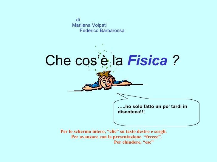 """Che cos'è la  Fisica  ? di  Marilena Volpati  Federico Barbarossa Per lo schermo intero, """"clic"""" su tasto destro e scegli. ..."""