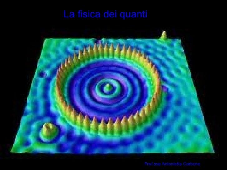 La fisica dei quanti      Prof.ssa Antonietta Carbone                                 1                                   ...