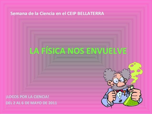 1 LA FÍSICA NOS ENVUELVE ¡LOCOS POR LA CIENCIA! DEL 2 AL 6 DE MAYO DE 2011 Semana de la Ciencia en el CEIP BELLATERRA